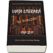 Uniunea Scriitorilor din Romania - Filiala Cluj. Viata literara in imagini. 1949-2019. Album alcatuit de Irina Petras