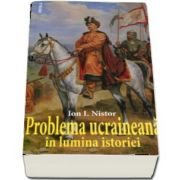 Problema ucraineana in lumina istoriei (Ion I Nistor)