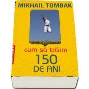 Cum sa traim 150 de ani de Mikhail TOMBAK