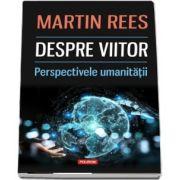 Despre viitor. Perspectivele umanitatii de Martin Rees
