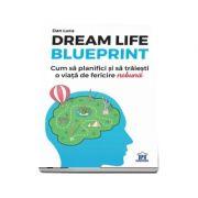 Dream life blueprint. Cum sa planifici si sa traiesti o viata de fericire nebuna