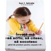 Invata-ma sa scriu, sa citesc, sa socotesc. Ghid de predare pentru clasele I-IV (Ioan Istrate)