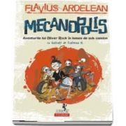 Mecanopolis. Aventurile lui Oliver Rock în lumea de sub camion - Cu ilustratii de Ecaterina G.