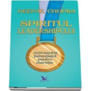 Spiritul Leadershipului - Activeaza-ti potentialul pentru maretie! (Deepak Chopra)