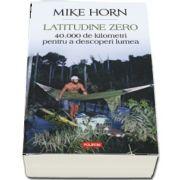 Latitudine zero. 40 000 de kilometri pentru a descoperi lumea de Mike Horn