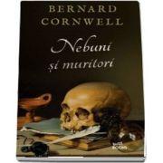 Nebuni si muritori de Bernard Cornwell