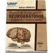 Neuroanatomie. Manual de lucrari practice si topografia capului si gatului de Adrian Ivanescu