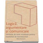 Logica, argumentare si comunicare. Variante de teste rezolvate pentru examenul de bacalaureat - Brumarel Ciutan