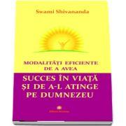 Modalitati eficiente de a avea succes in viata si de a-l atinge pe Dumnezeu - Swami Shivananda