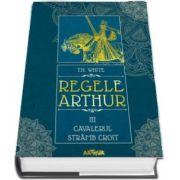 Regele Arthur. Cavalerul Stramb Croit, volumul III de T. H. White