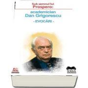 Roxana Zanea, Sub semnul lui Prospero: academician Dan Grigorescu - evocari