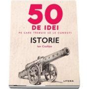 Istorie - 50 de idei pe care trebuie sa le cunosti de Ian Crofton
