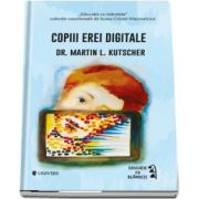 Copiii erei digitale - Dr. Martin L. Kutscher