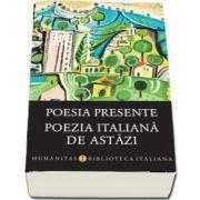 Poesia presente. Poezia italiana de astazi - Editie ingrijita de Smaranda Bratu Elian