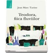 Teodora, fiica fluviilor (Jean Marc Turine)