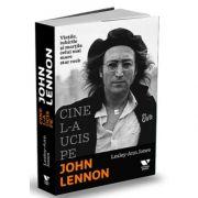 Cine l-a ucis pe John Lennon - Vietile, iubirile si mortile celui mai mare star rock