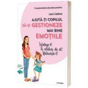 Ajuta-ti copilul sa-si gestioneze mai bine emotiile - intelege-l! fii alaturi de el! sfatuieste-l!, Laura Caldironi, Litera