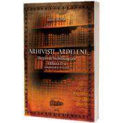 Arhivisti ardeleni. Dictionar biobibliografic. Editia a II-a, completata si revizuita (varianta color)