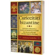 Curiozitati bizantine - Povesti stranii si fapte surprinzatoare din istoria celui mai ortodox imperiu din lume