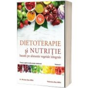 Dietoterapie si nutritie bazata pe alimente vegetale integrale. Volumul 1