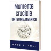 Momente cruciale din istoria Bisericii, Mark A Noll, Casa Cartii