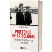 Prietenul de la Belgrad. Intalnirile Ceausescu – Tito (1966-1979)
