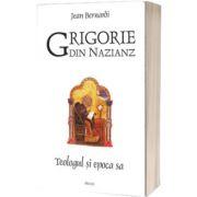 Grigorie din Nazianz. Teologul si epoca sa (330-390)