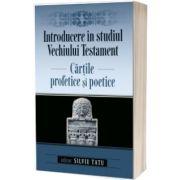Introducere in studiul Vechiului Testament: Cartile profetice si poetice, Silviu Tatu, Casa Cartii