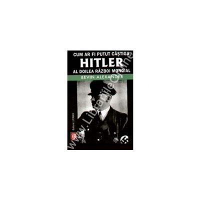 Cum Ar Fi Putut Castiga Hitler Al Doilea Razboi Mondial
