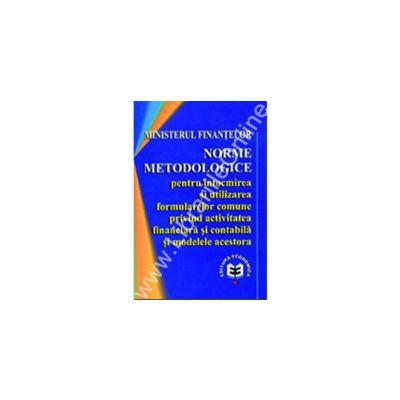 Norme metodologice pentru întocmirea si utilizarea formularelor comune privind activitatea financiară si contabilă si modelele acestora