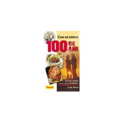Cum sa traiesti 100 de ani - 150 de retete pentru a ajunge centenar