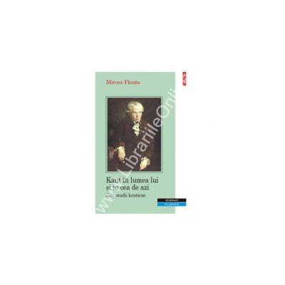 Kant in lumea lui si in cea de azi. Zece studii kantiene