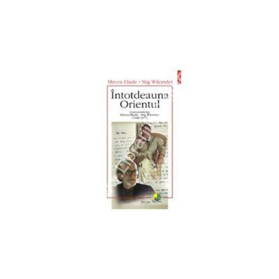 Intotdeauna Orientul. Corespondenta Mircea Eliade - Stig Wikander (1948--1977)
