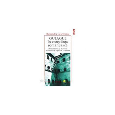 Gulagul in constiinta romaneasca. Memorialistica si literatura inchisorilor si lagarelor comuniste (eseu de mentalitate)