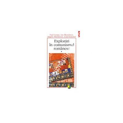 Explorari in comunismul romanesc. Volumul I