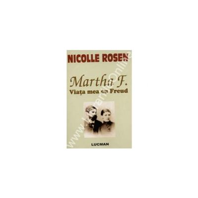 Martha F. Viata mea cu Freud