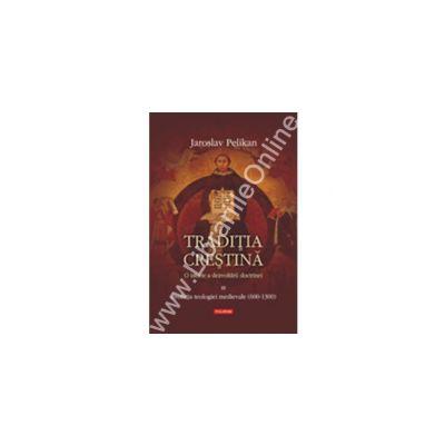Traditia crestina. O istorie a dezvoltarii doctrinei. Volumul al III-lea: Evolutia teologiei medievale