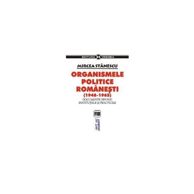 Organismele politice romanesti (1948-1965).  Documente privind institutiile si practicile