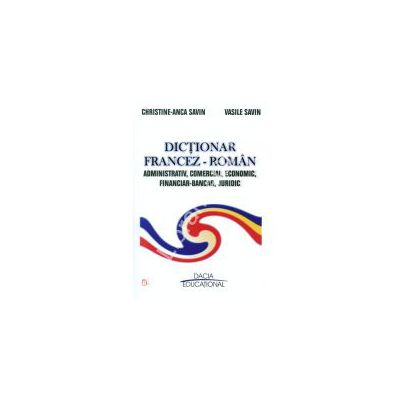 DICTIONAR FRANCEZ - ROMAN ADMINISTRATIV, COMERCIAL, ECONOMIC, FINANCIAR – BANCAR, JURIDIC