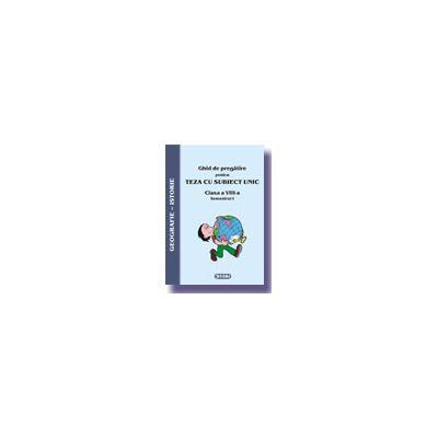 Ghid de pregatire pentru Teza cu Subiect Unic 2008. Istorie-Geografie - Clasa a VIII-a. Semestrul I
