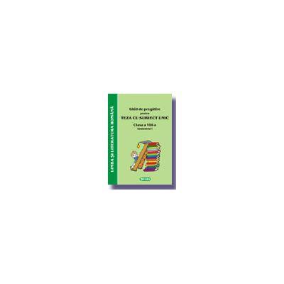 Ghid de pregatire pentru Teza cu Subiect Unic 2008. Limba si literatura romana - Clasa a VIII-a. Semestrul I