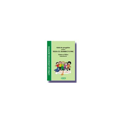 Ghid de pregatire pentru Teza cu Subiect Unic 2008. Limba si literatura romana - Clasa a VIII-a. Semestrul II