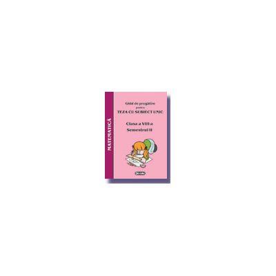 Ghid de pregatire pentru Teza cu Subiect Unic 2008. Matematica - Clasa a VIII-a. Semestrul II