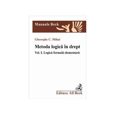 Metoda logica in drept. Vol I - Logica formala elementara