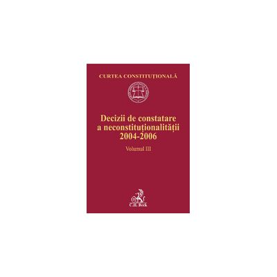 Decizii de constatare a neconstitutionalitatii 2004-2006. Volumul III