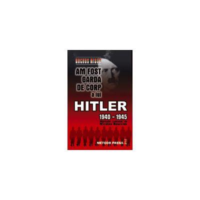 Am fost garda de corp a lui Hitler 1940-1945