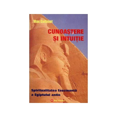 Cunoaştere şi intuiţie - spiritualitatea fascinantă a Egiptului antic