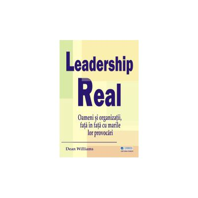 Leadership real - Oameni si organizatii, fata in fata cu marile lor provocari