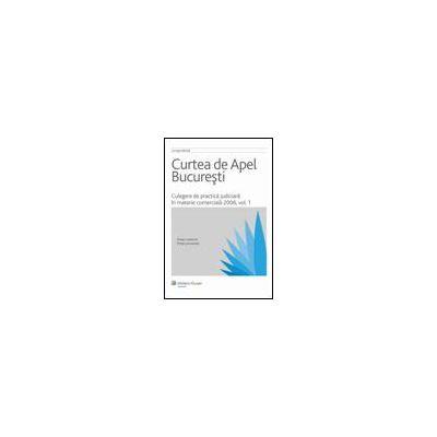 Curtea de Apel Bucuresti - Culegere de practica judiciara in materie comerciala 2006, vol. I