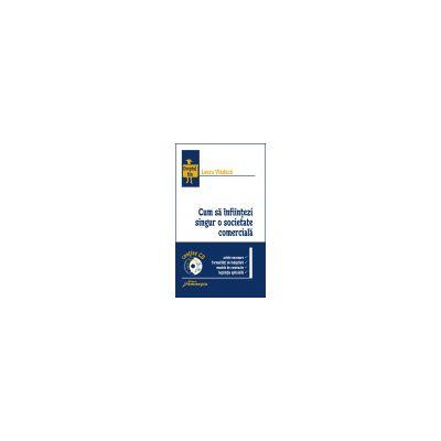 Cum să infiinţezi singur o societate comercială (conţine CD)